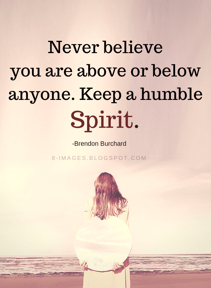 Humility Quotes | Humility Quotes Never Believe You Are Above Or Below Anyone Keep A