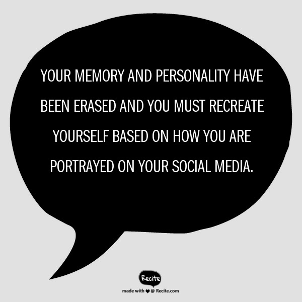 Your memory and personality have been erased and you must recreate yourself based on how you are portrayed on your social media. - Quote From Recite.com #RECITE…