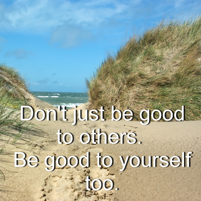 Don´t just be good to others. Be good to yourself too.