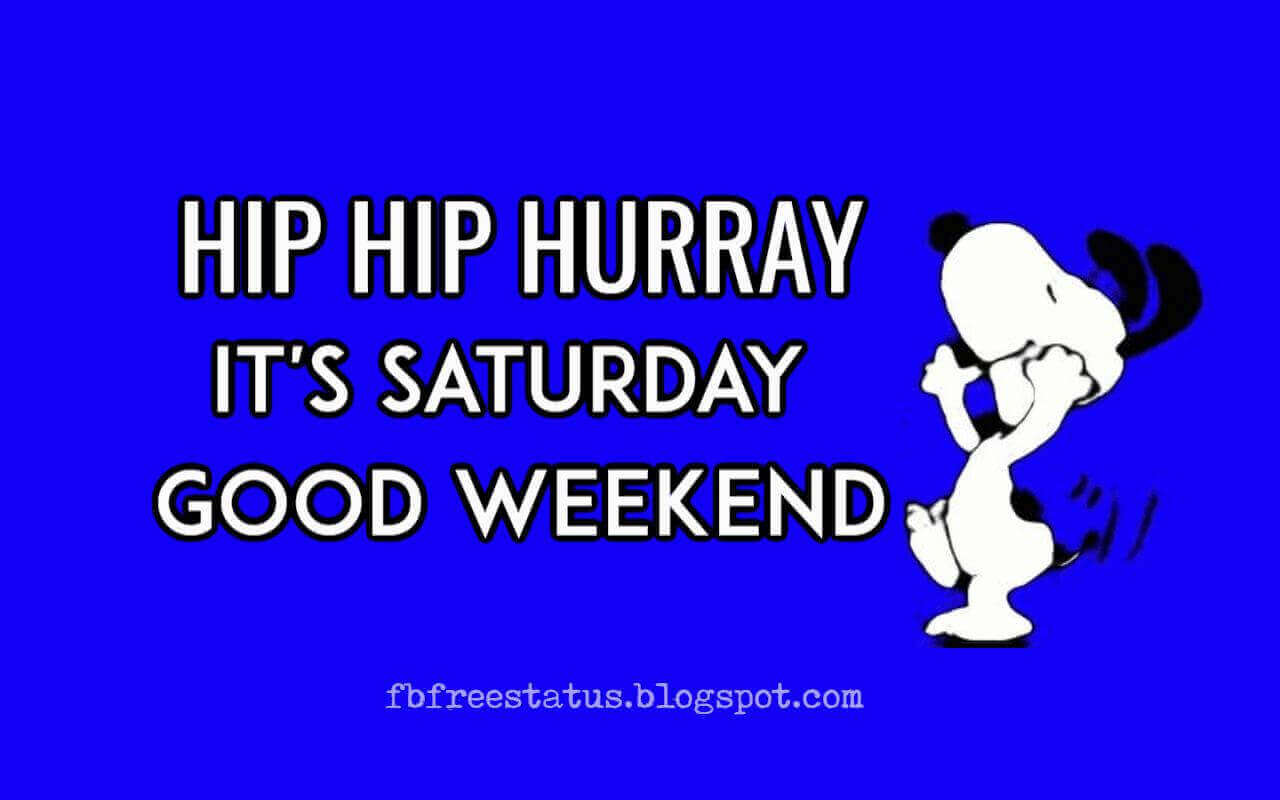 Good Morning Saturday, Hip Hip Hurray, It's Saturday Good Weekend.