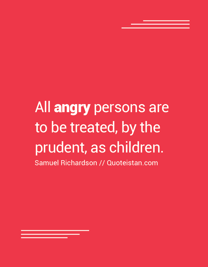 All angry persons are to be treated, by the prudent, as children.