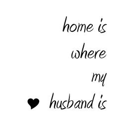 Love Quotes about husband: home is where my husband is