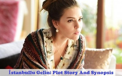İstanbullu Gelin (Istanbul's Bride) Synopsis And Cast | Full Synopsis