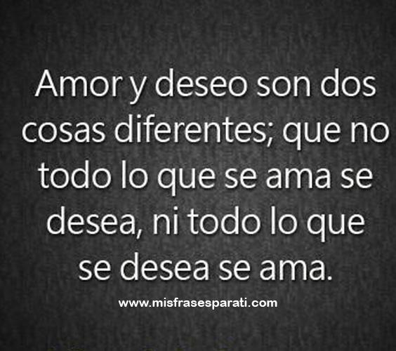 Amor y deseo son dos cosas diferentes; que no todo lo que se ama se desea, ni todo lo que se desea se ama.