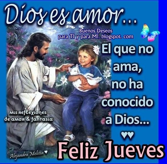 DIOS ES AMOR  El que no ama, no ha conocido a Dios...   FELIZ JUEVES !