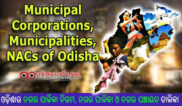 Here in this post you can find the updated list of all Municipal Corporations (Nagar Palika Nigam), Municipalities (Nagar Palika) and NAC - Notified Area Council  Nagar Panchayat or Adhisuchita Khetra Parisad) of Odisha State. Full List of Municipal Corporations, Municipalities and NACs of Odisha State