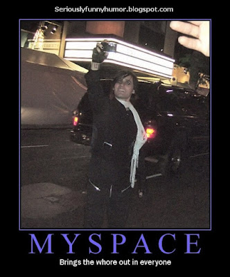 Myspace... brings the whore out in everyone...