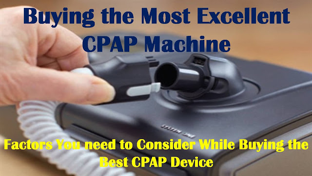 Buying the Most Excellent CPAP Machine – Factors You need to Consider While Buying a Best CPAP Device