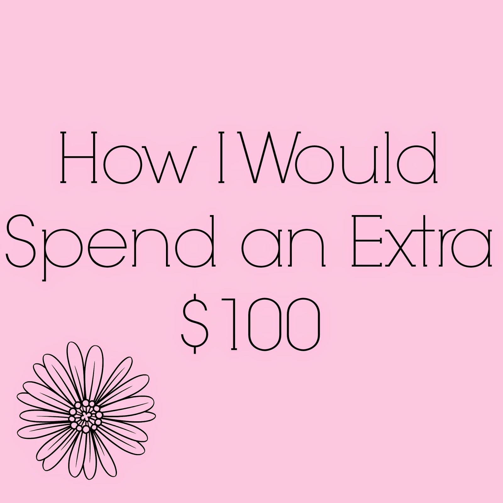 How I'd Spend an Extra $100!