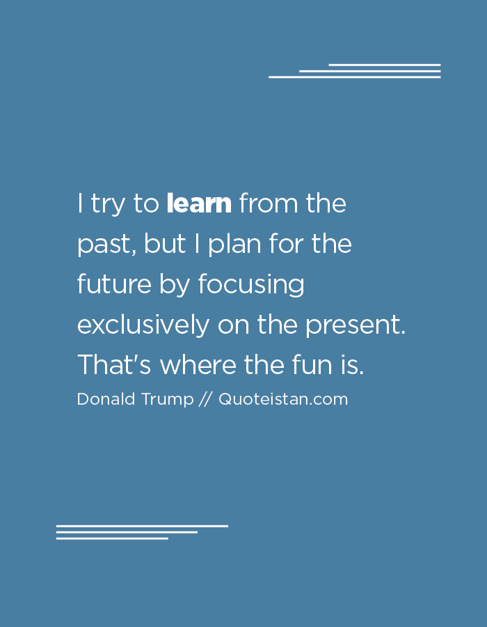 I try to learn from the past, but I plan for the future by focusing exclusively on the present. That's where the fun is.