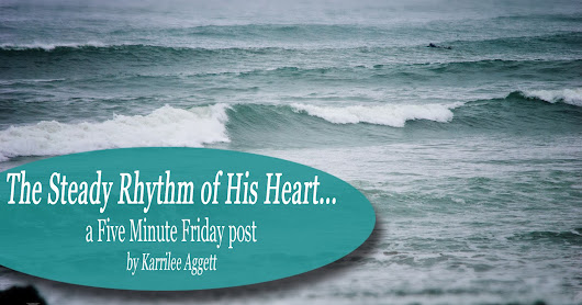 The Steady Rhythm of His Heart... a Five Minute Friday post