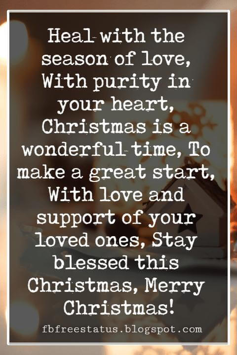 Christmas Blessings, Heal with the season of love, With purity in your heart, Christmas is a wonderful time, To make a great start, With love and support of your loved ones, Stay blessed this Christmas, Merry Christmas!