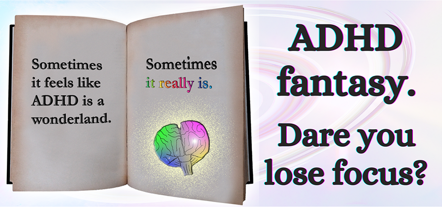 Text: ADHD fantasy. Dare you lose focus? Next to the text, an open book with an illustrated colorful brain and the words: Sometimes it feels like ADHD is a wonderland. Sometimes, it really is.