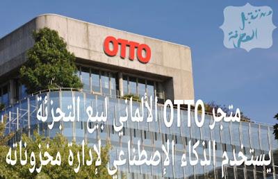 متجر OTTO الإلكترواني ألماني لبيع التجزئة يستخدم الذكاء الإصطناعي لإدارة مخزوناته