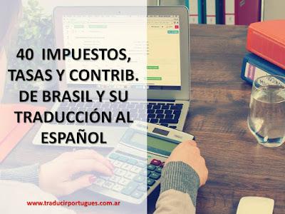40 IMPUESTOS, TASAS Y CONTRIBUCIONES COBRADOS EN BRASIL Y SU TRADUCCIÓN AL ESPAÑOL