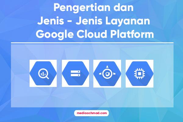 Pengertian dan Jenis - Jenis Google Cloud Platform