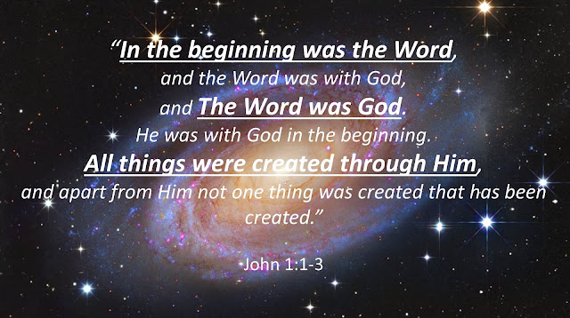 """""""In the beginning was the Word, and the Word was with God, and The Word was God. He was with God in the beginning. All things were created through Him, and apart from Him not one thing was created that has been created.""""  John 1:1-3"""