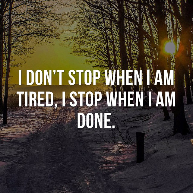 I don't stop when I am tired, I stop when I am done. - Life Quotes