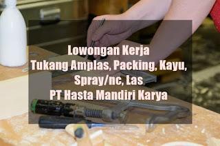 Lowongan Kerja Tukang Amplas, Packing, Kayu, Spraync, Las di PT Hasta Mandiri Karya