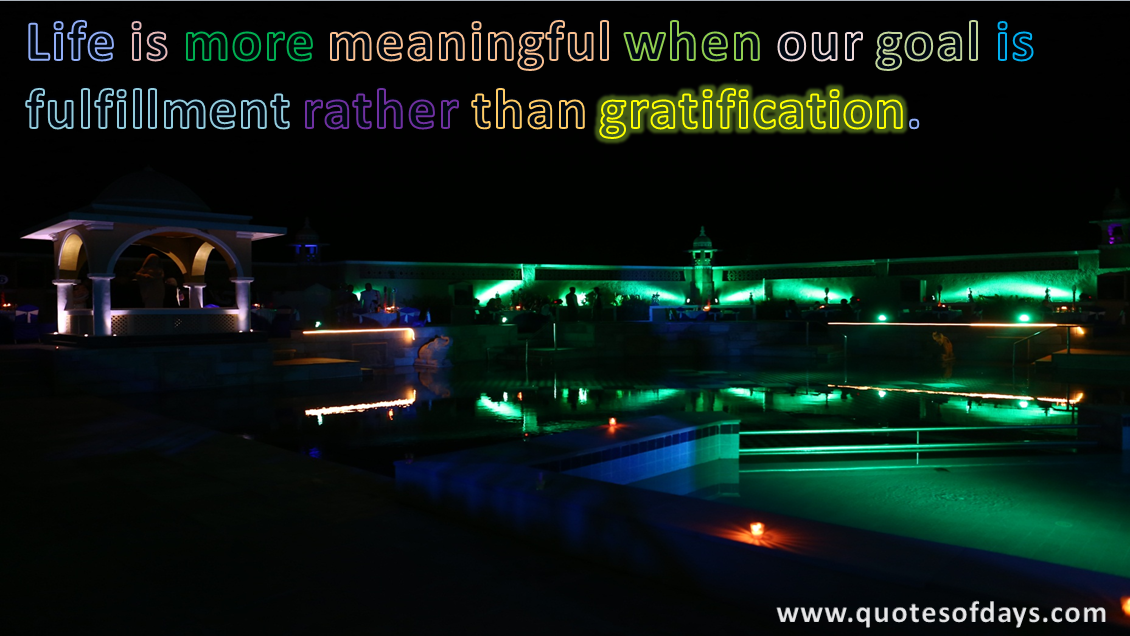 Life is more meaningful when our goal is fulfillment rather than gratification.