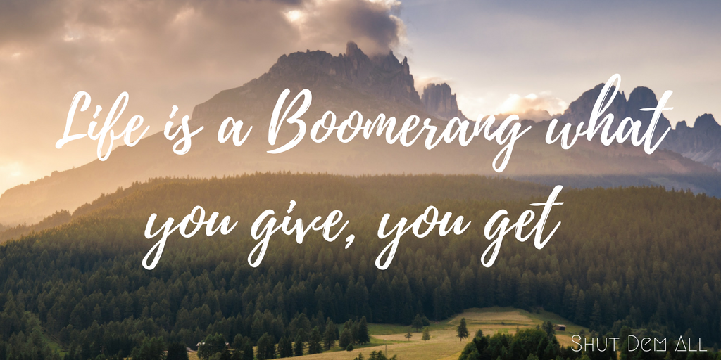 """Life is a Boomerang what you give, you get."""