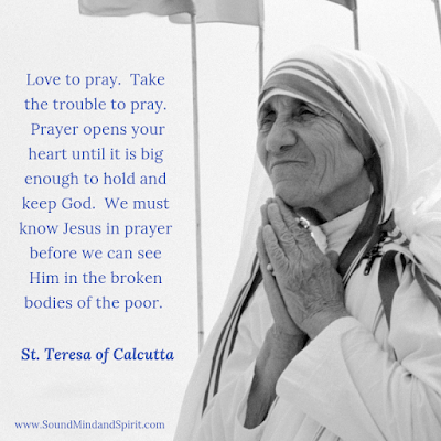 """Love to pray. Take the trouble to pray.  Prayer opens your heart until it is big enough to hold and keep God."" St Teresa of Calcutta"