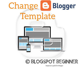 how to change blogger blogspot template blogger blogspot beginner