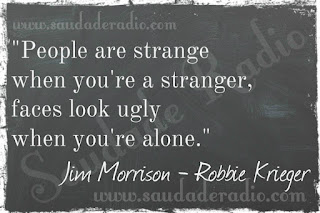 """People are strange when you're a stranger  Faces look ugly when you're alone."""