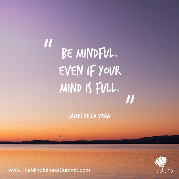 Be mindful even if your mind is full - James De La Vega