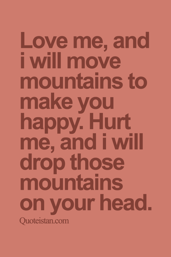 Love me, and i will move mountains to make you happy. Hurt me, and i will drop those mountains on your head.