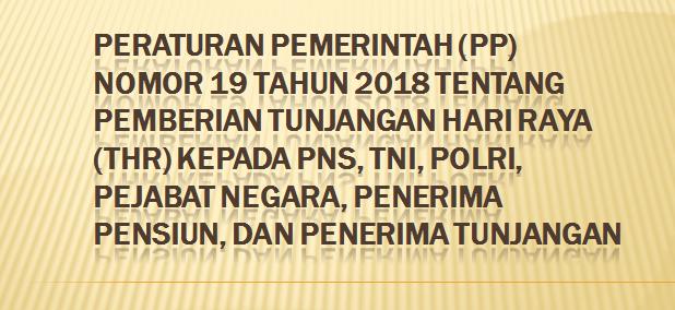 Judul lengkap peraturan ini ialah Peraturan Pemerintah  PERATURAN PEMERINTAH (PP) NOMOR 19 TAHUN 2018 TENTANG PEMBERIAN TUNJANGAN HARI RAYA (THR) KEPADA PNS, TNI, POLRI,  PEJABAT NEGARA, PENERIMA PENSIUN, DAN PENERIMA TUNJANGAN
