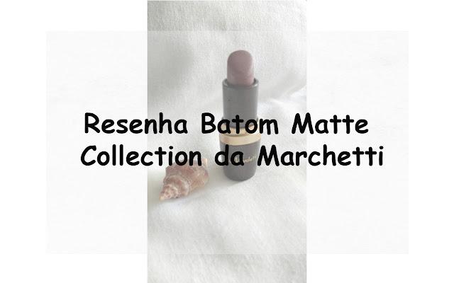 Resenha Batom Matte Collection da Marchetti