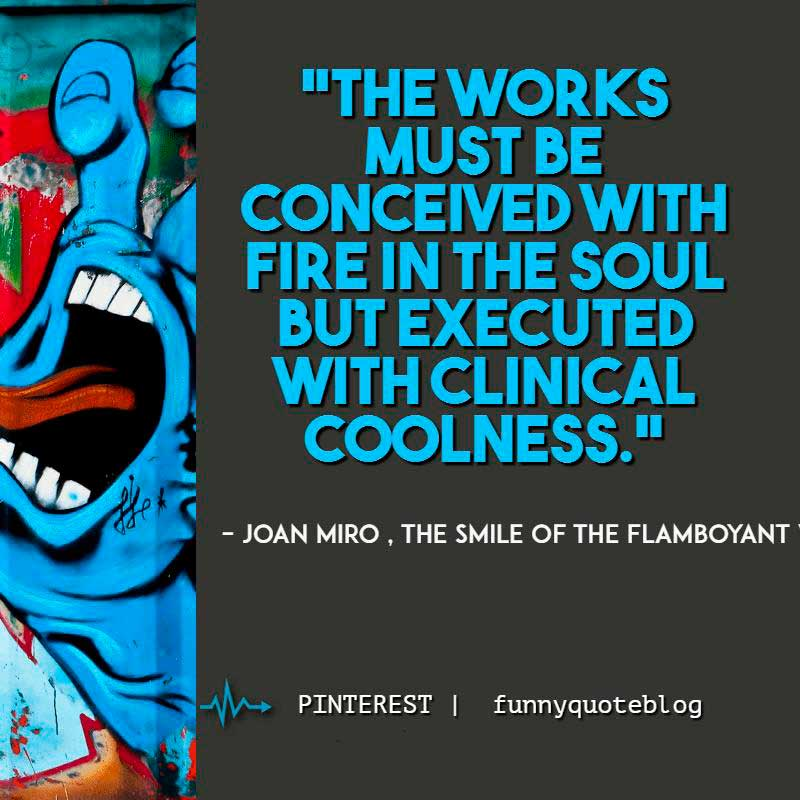 "Art quote : ""The works must be conceived with fire in the soul but executed with clinical coolness."" – Joan Miro"