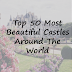 Top 50 Most Beautiful Castles Around The World