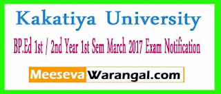 Kakatiya University BP.Ed 1st / 2nd Year 1st Sem March 2017 Exam Notification