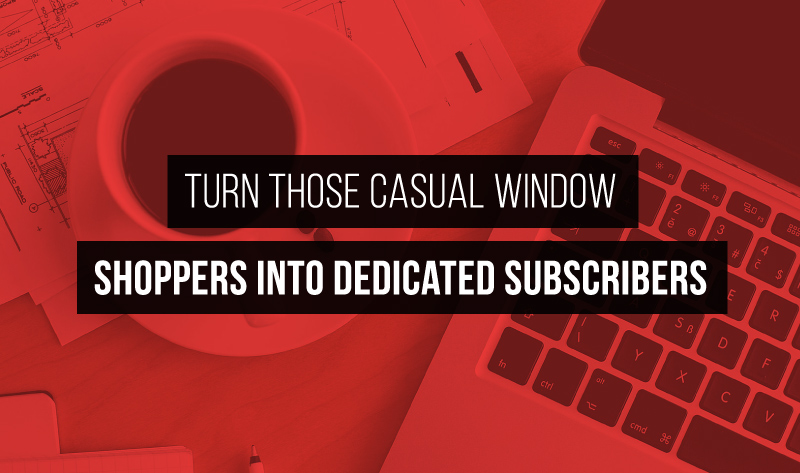 Turn Those Casual Window Shoppers into Dedicated Subscribers