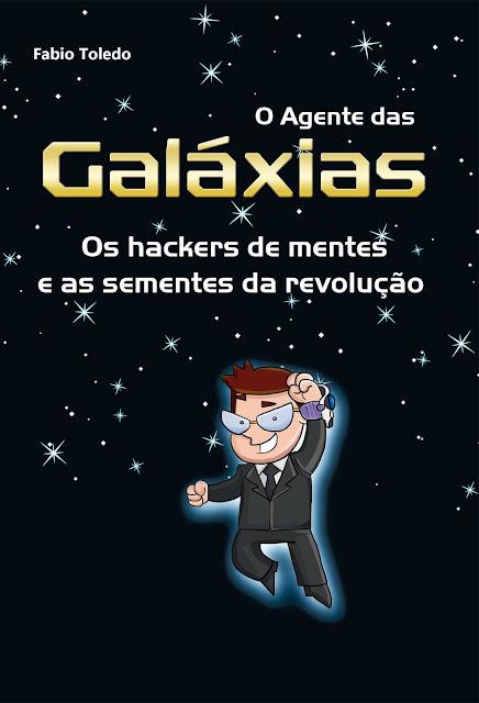 O Agente das Galáxias Os hackers de mentes e as sementes da revolução - Fabio Toledo