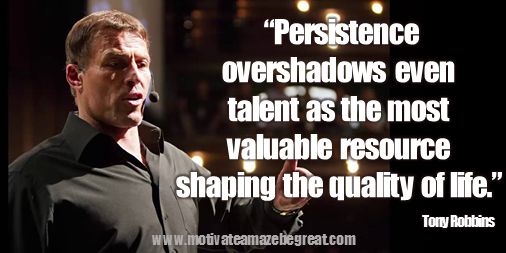 "75 Tony Robbins Quotes About Life: ""Persistence overshadows even talent as the most valuable resource shaping the quality of life."" Tony Robbins image quote about persistence, resources, talent, work ethic, hard work, patience."