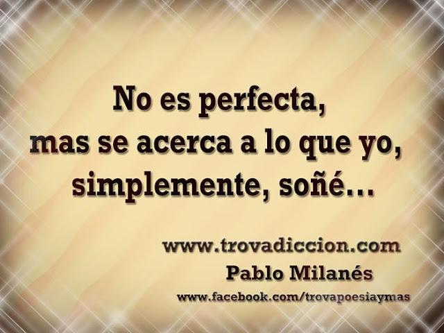 No es perfecta,mas se acerca a lo que yo,simplemente,soñé...