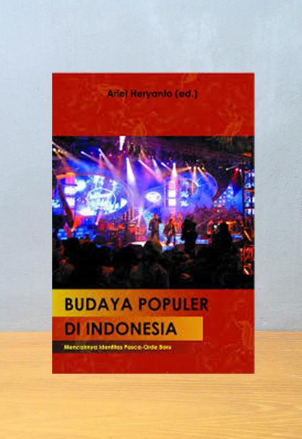 BUDAYA POPULER DI INDONESIA MENCAIRNYA IDENTITAS PASCA ORDE BARU, Ariel Heryanto
