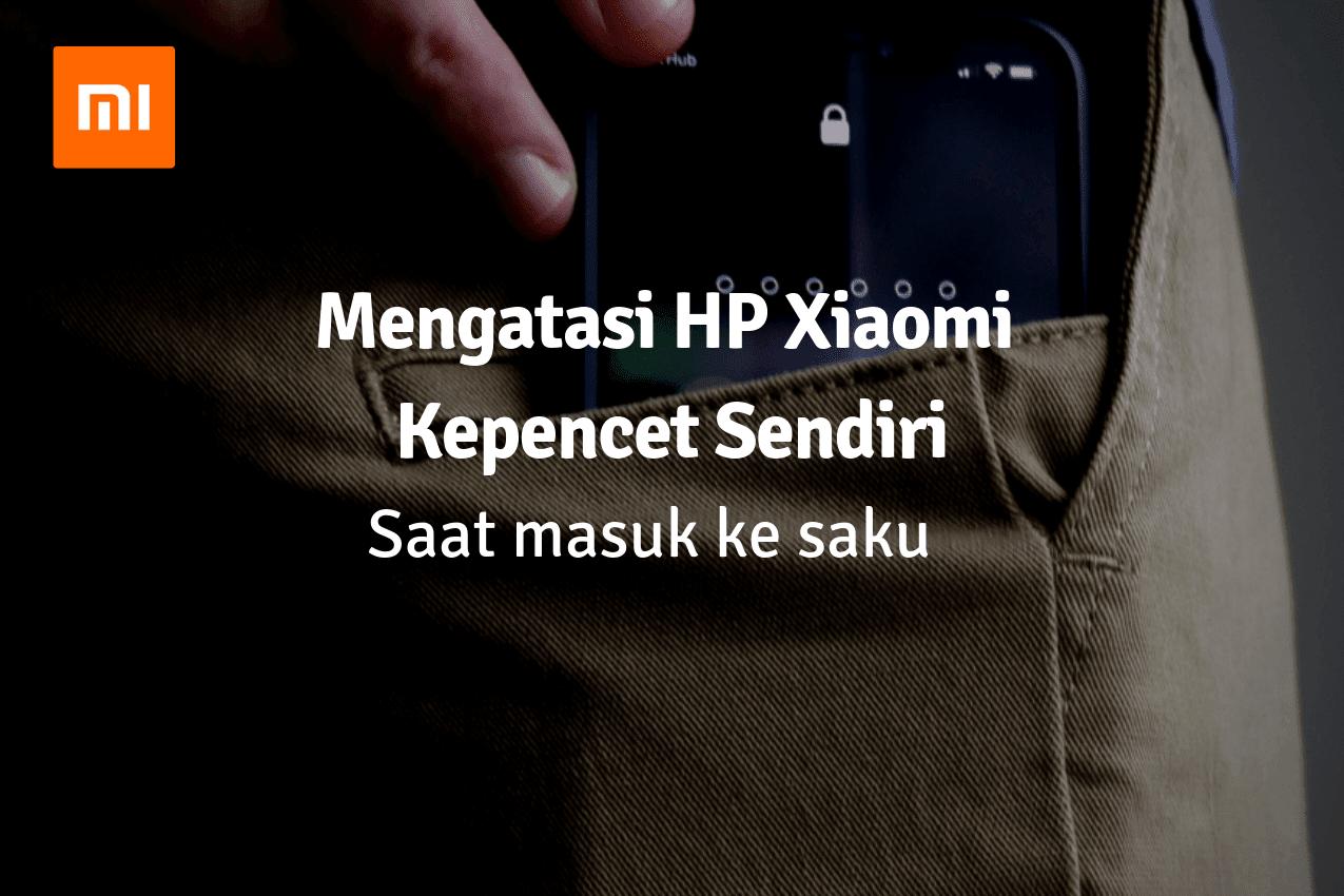 Cara Mengatasi HP Xiaomi Kepencet Ketika Dimaksukkan ke Saku dengan Mode Saku