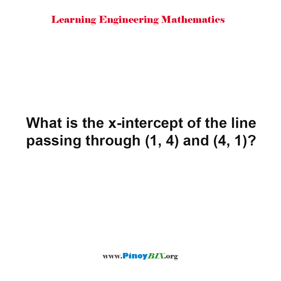 What is the x-intercept of the line passing through (1, 4) and (4, 1)?