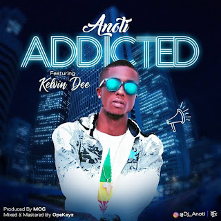 DOWNLOAD MP3 : Anoti – Addicted Ft. Kelvin Dee