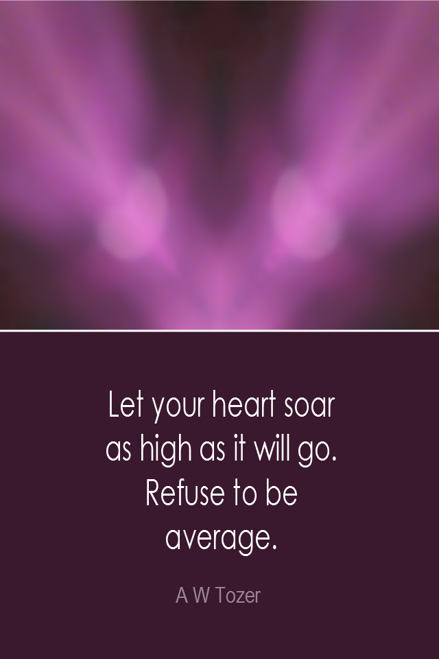 visual quote - image quotation: Let your heart soar as high as it will go. Refuse to be average. - A W Tozer