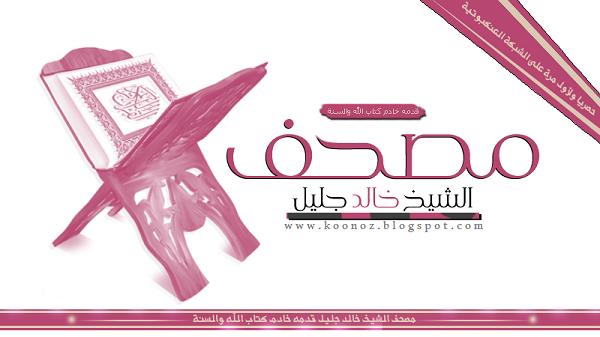 حصريا ولأول مرة على الشبكة مصحف كامل للشيخ خالد الجليل
