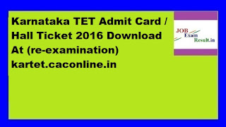 Karnataka TET Admit Card / Hall Ticket 2016 Download At (re-examination) kartet.caconline.in