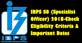 IBPS SO (Specialist Officer) 2018: Eligibility Criteria & Important Dates
