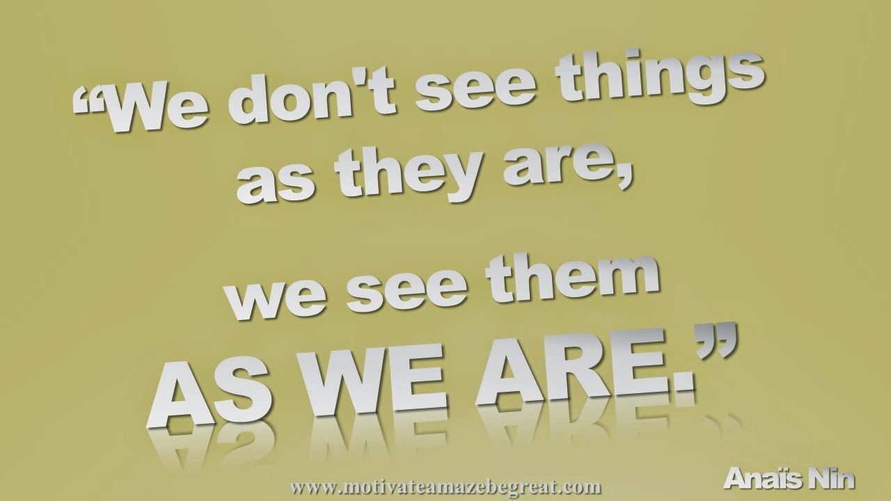 Featured in our Inspirational Picture Quotes To Achieve Success in Life: We don't see things as they are, we see them as we are. - Anaïs Nin