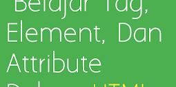 Belajar Tag, Element, Dan  Attribute Dalam HTML