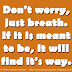 Don't worry, just breath. If it is meant to be, it will find it's way.